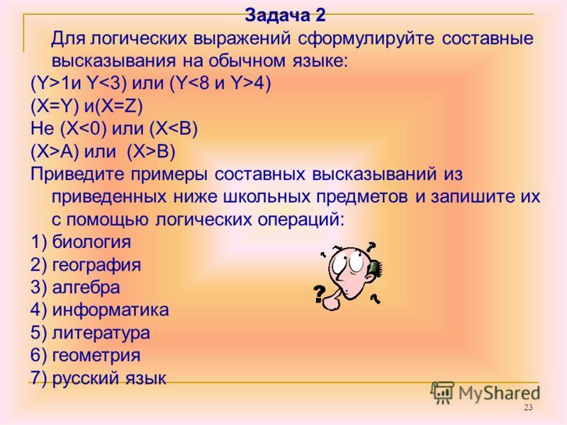 23 Задача 2 Для логических выражений сформулируйте составные высказывания на обычном языке: (Y>1и Y 4) (X=Y) и(X=Z) Не (XB) Приведите примеры составных высказываний из приведенных ниже школьных предметов и запишите их с помощью логических операций: 1