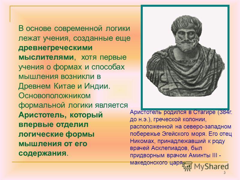 3 В основе современной логики лежат учения, созданные еще древнегреческими мыслителями, хотя первые учения о формах и способах мышления возникли в Древнем Китае и Индии. Основоположником формальной логики является Аристотель, который впервые отделил