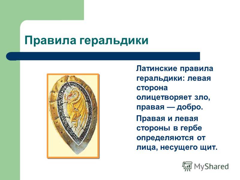 Правила геральдики Латинские правила геральдики: левая сторона олицетворяет зло, правая добро. Правая и левая стороны в гербе определяются от лица, несущего щит.