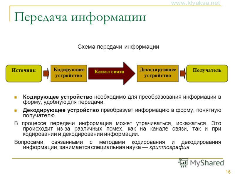 16 Передача информации Кодирующее устройство необходимо для преобразования информации в форму, удобную для передачи. Декодирующее устройство преобразует информацию в форму, понятную получателю. В процессе передачи информация может утрачиваться, искаж