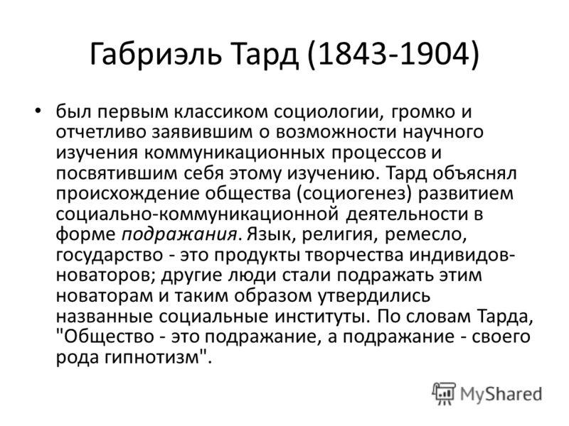 Габриэль Тард (1843-1904) был первым классиком социологии, громко и отчетливо заявившим о возможности научного изучения коммуникационных процессов и посвятившим себя этому изучению. Тард объяснял происхождение общества (социогенез) развитием социальн
