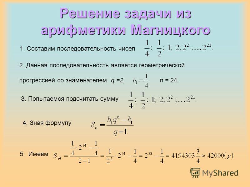 Решение задачи из арифметики Магницкого 1. Составим последовательность чисел 2. Данная последовательность является геометрической прогрессией со знаменателем q =2, n = 24. 3. Попытаемся подсчитать сумму 5. Имеем 4. Зная формулу