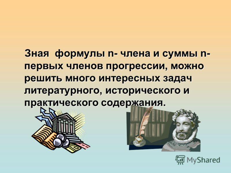 Зная формулы n- члена и суммы n- первых членов прогрессии, можно решить много интересных задач литературного, исторического и практического содержания.