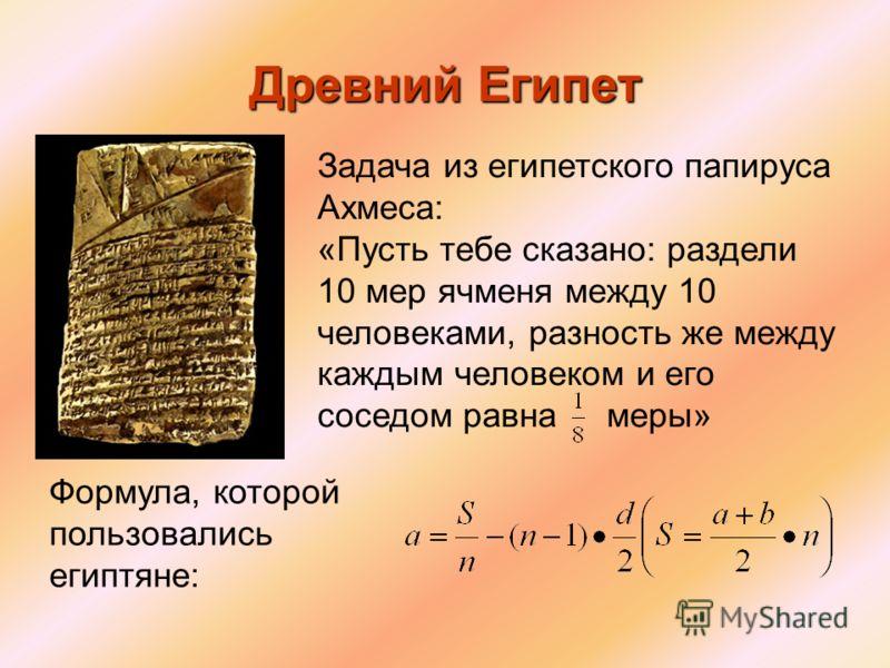 Формула, которой пользовались египтяне: Задача из египетского папируса Ахмеса: «Пусть тебе сказано: раздели 10 мер ячменя между 10 человеками, разность же между каждым человеком и его соседом равна меры»