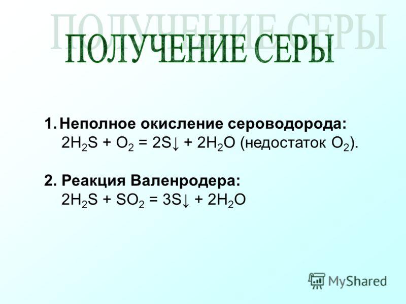 1.Неполное окисление сероводорода: 2H 2 S + O 2 = 2S + 2H 2 O (недостаток O 2 ). 2. Реакция Валенродера: 2H 2 S + SO 2 = 3S + 2H 2 O