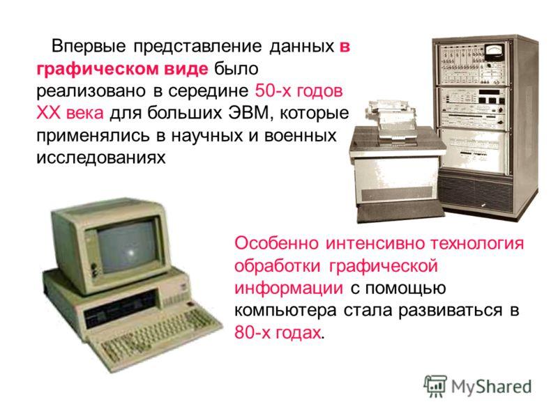Впервые представление данных в графическом виде было реализовано в середине 50-х годов ХХ века для больших ЭВМ, которые применялись в научных и военных исследованиях Особенно интенсивно технология обработки графической информации с помощью компьютера