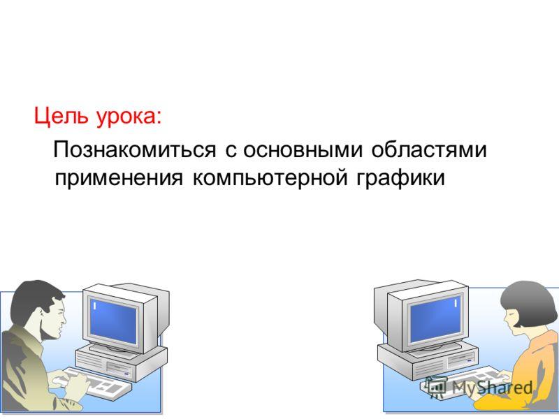 Цель урока: Познакомиться с основными областями применения компьютерной графики
