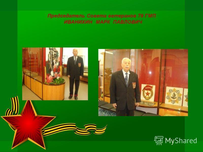 Председатель Совета ветеранов 79 ГМП ИВАНИХИН МАРК ПАВЛОВИЧ