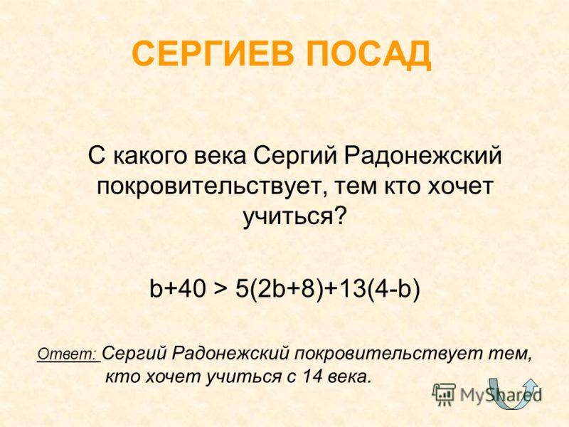 С какого века Сергий Радонежский покровительствует, тем кто хочет учиться? b+40 > 5(2b+8)+13(4-b) СЕРГИЕВ ПОСАД Ответ: Сергий Радонежский покровительствует тем, кто хочет учиться с 14 века.