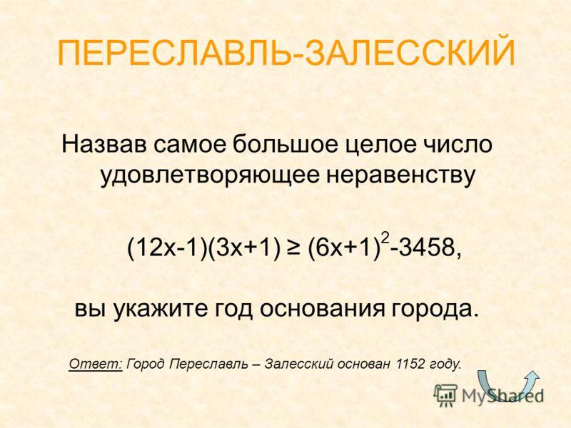 Назвав самое большое целое число удовлетворяющее неравенству (12x-1)(3x+1) (6x+1) 2 -3458, вы укажите год основания города. ПЕРЕСЛАВЛЬ-ЗАЛЕССКИЙ Ответ: Город Переславль – Залесский основан 1152 году.