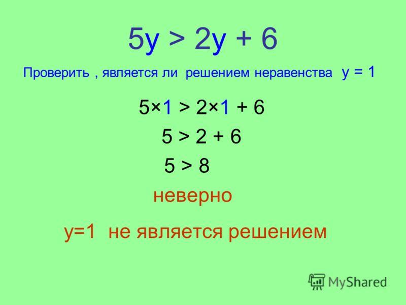 5у > 2y + 6 y=1 не является решением 5×1 > 2×1 + 6 5 > 2 + 6 5 > 8 неверно Проверить, является ли решением неравенства y = 1