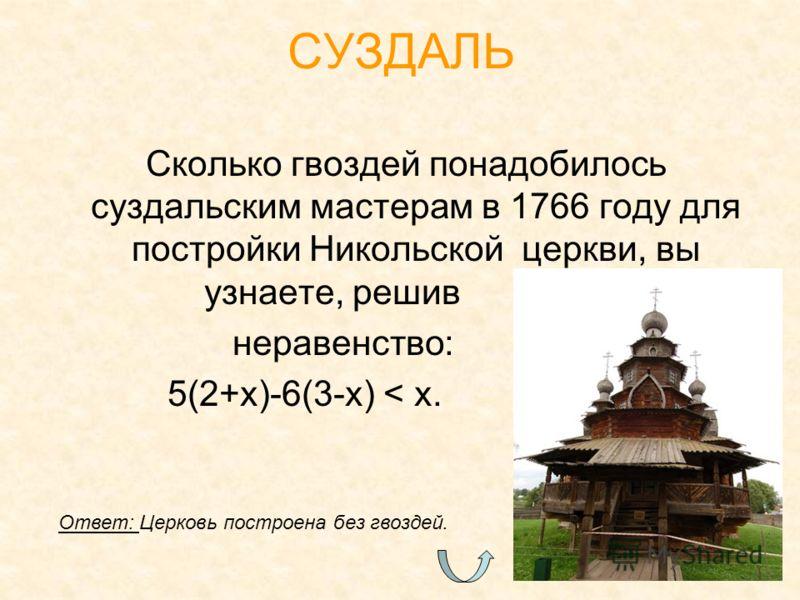 Сколько гвоздей понадобилось суздальским мастерам в 1766 году для постройки Никольской церкви, вы узнаете, решив. неравенство:. 5(2+x)-6(3-x) < x. СУЗДАЛЬ Ответ: Церковь построена без гвоздей.