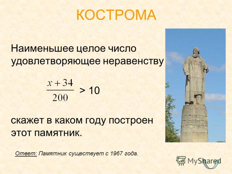 Наименьшее целое число удовлетворяющее неравенству > 10 скажет в каком году построен этот памятник. КОСТРОМА Ответ: Памятник существует с 1967 года.