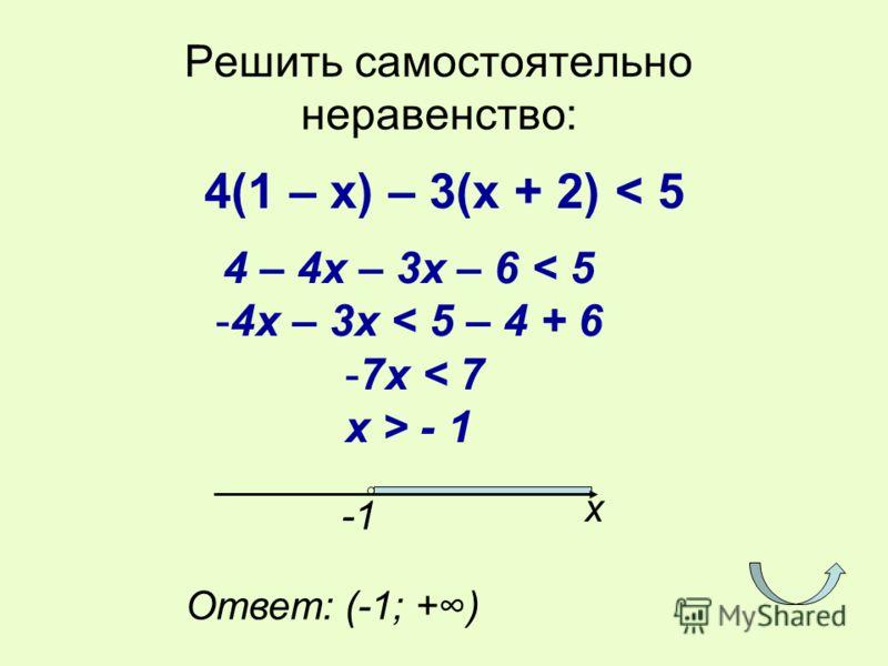 Решить самостоятельно неравенство: 4(1 – х) – 3(х + 2) < 5 4 – 4x – 3x – 6 < 5 -4x – 3x < 5 – 4 + 6 -7x < 7 x > - 1 x Ответ: (-1; +)