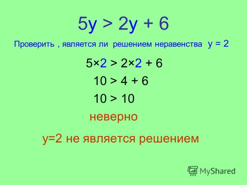 5у > 2y + 6 y=2 не является решением 5×2 > 2×2 + 6 10 > 4 + 6 10 > 10 неверно Проверить, является ли решением неравенства y = 2