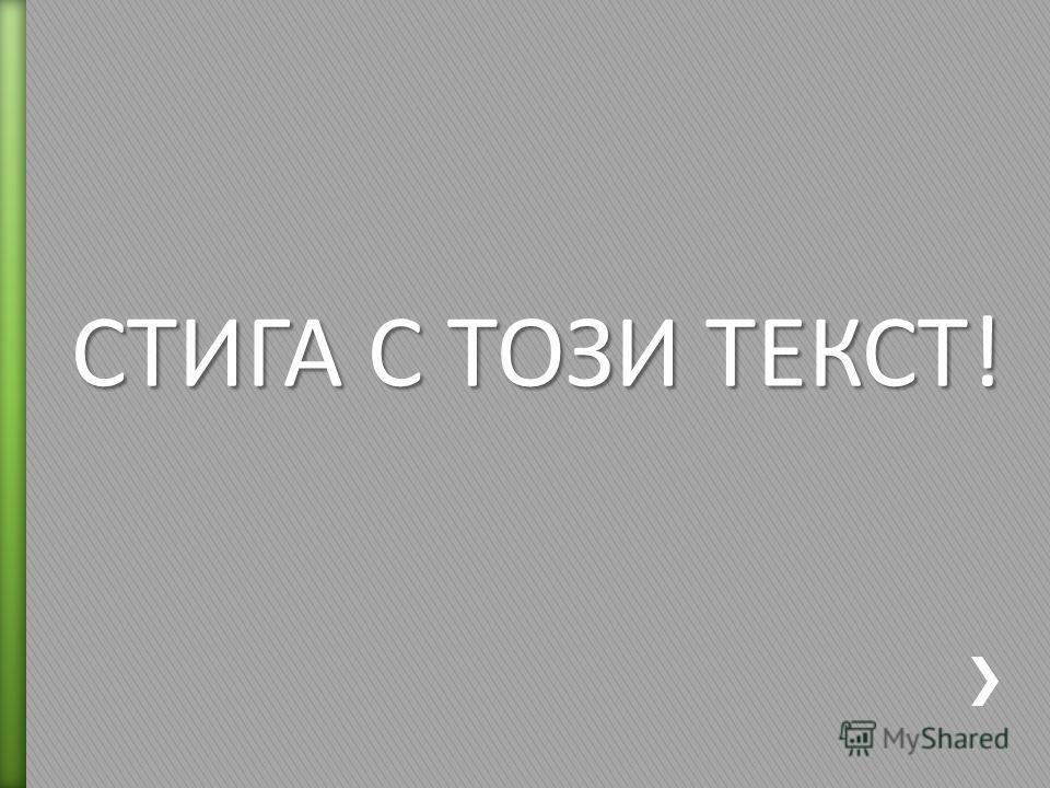 СТИГА С ТОЗИ ТЕКСТ!