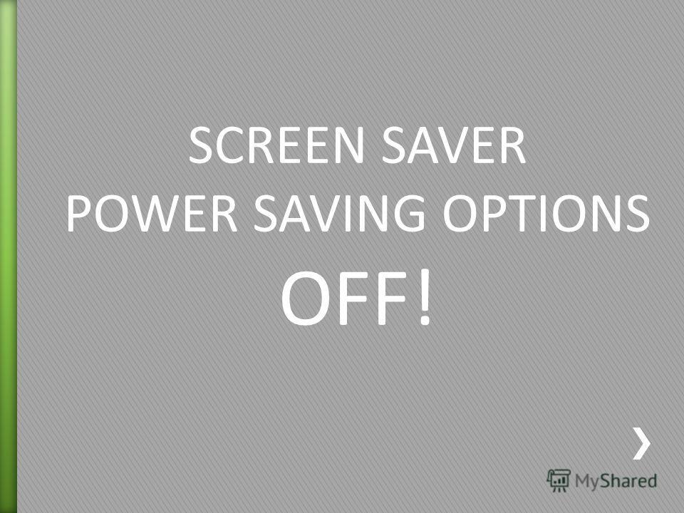 SCREEN SAVER POWER SAVING OPTIONS OFF!