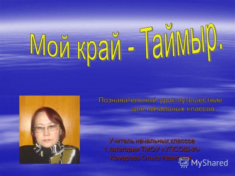 Учитель начальных классов 1 категории ТМОУ «УПСОШ-И» Комарова Ольга Ивановна.