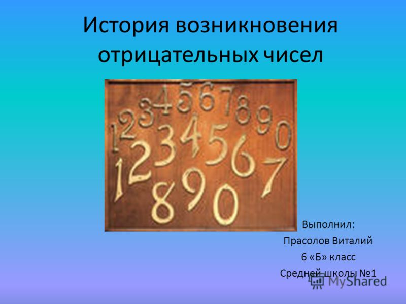 История возникновения отрицательных чисел Выполнил: Прасолов Виталий 6 «Б» класс Средней школы 1