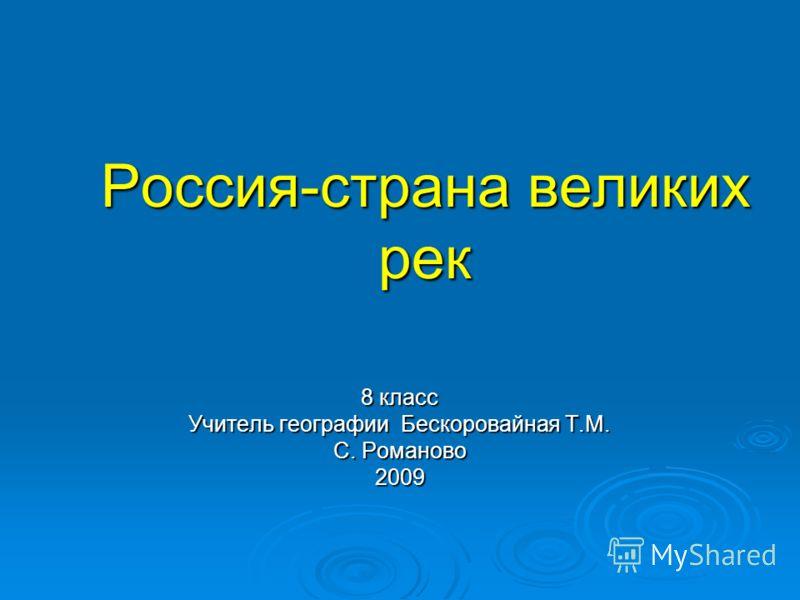 Россия-страна великих рек 8 класс Учитель географии Бескоровайная Т.М. С. Романово 2009