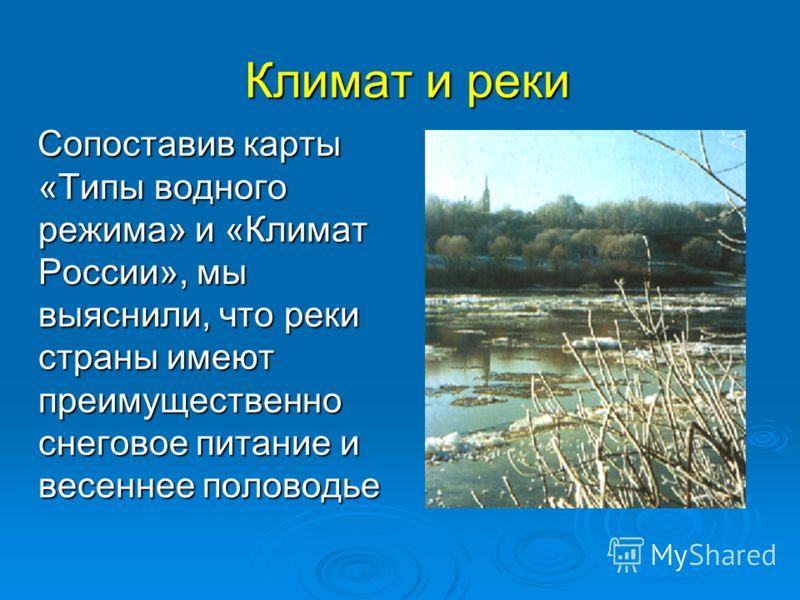 Климат и реки Сопоставив карты «Типы водного режима» и «Климат России», мы выяснили, что реки страны имеют преимущественно снеговое питание и весеннее половодье Сопоставив карты «Типы водного режима» и «Климат России», мы выяснили, что реки страны им