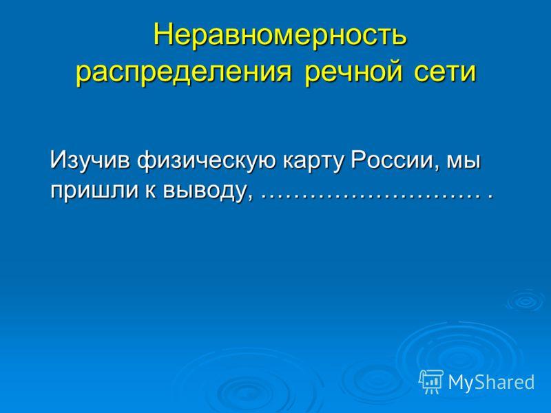 Неравномерность распределения речной сети Неравномерность распределения речной сети Изучив физическую карту России, мы пришли к выводу, ………………………. Изучив физическую карту России, мы пришли к выводу, ……………………….