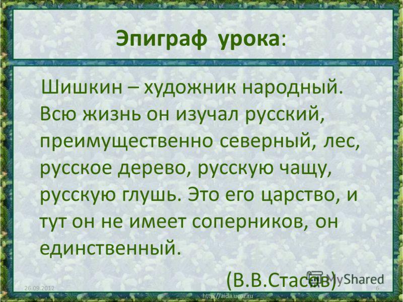 Эпиграф урока: Шишкин – художник народный. Всю жизнь он изучал русский, преимущественно северный, лес, русское дерево, русскую чащу, русскую глушь. Это его царство, и тут он не имеет соперников, он единственный. (В.В.Стасов) 26.09.20126