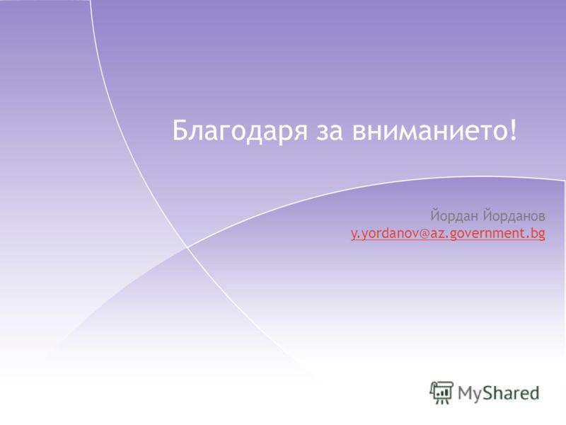 Благодаря за вниманието! Йордан Йорданов y.yordanov@az.government.bg
