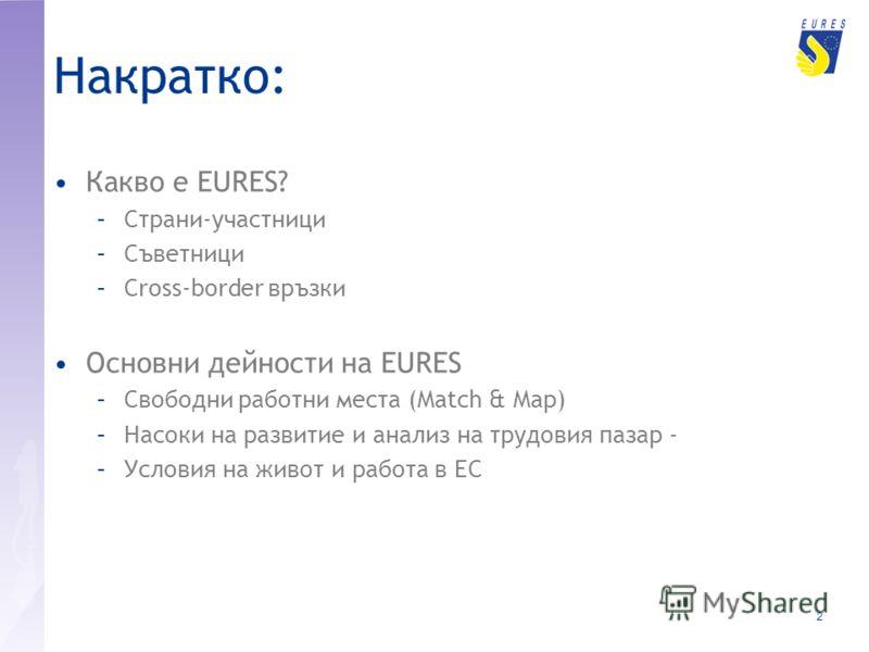 2 Накратко: Какво е EURES? –Страни-участници –Съветници –Cross-border връзки Основни дейности на EURES –Свободни работни места (Match & Map) –Насоки на развитие и анализ на трудовия пазар - –Условия на живот и работа в ЕС