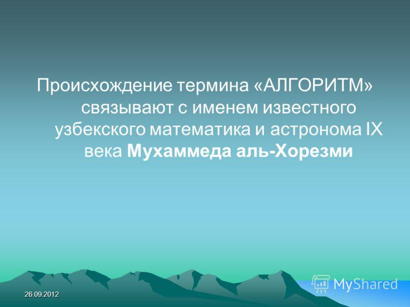 Происхождение термина «АЛГОРИТМ» связывают с именем известного узбекского математика и астронома ІХ века Мухаммеда аль-Хорезми 26.09.2012