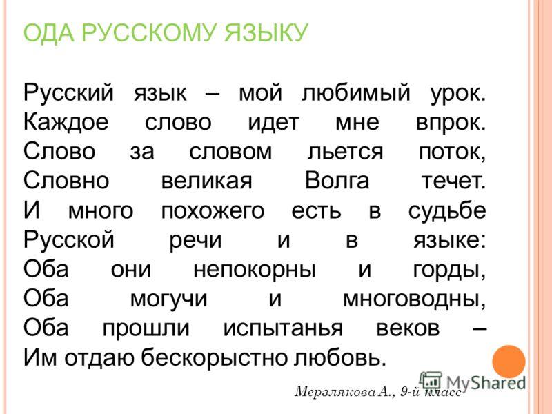 ОДА РУССКОМУ ЯЗЫКУ Русский язык – мой любимый урок. Каждое слово идет мне впрок. Слово за словом льется поток, Словно великая Волга течет. И много похожего есть в судьбе Русской речи и в языке: Оба они непокорны и горды, Оба могучи и многоводны, Оба