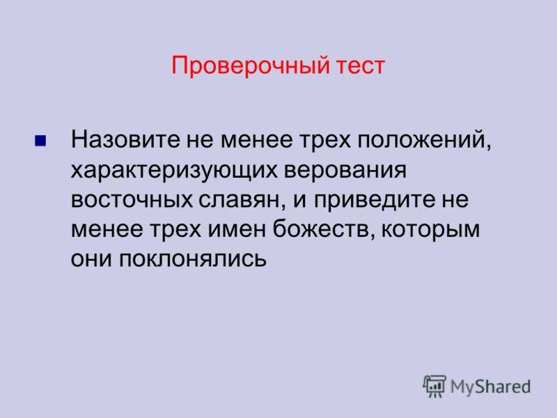Проверочный тест Назовите не менее трех положений, характеризующих верования восточных славян, и приведите не менее трех имен божеств, которым они поклонялись
