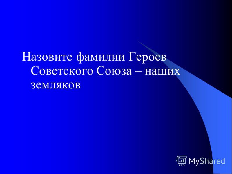 Назовите фамилии Героев Советского Союза – наших земляков