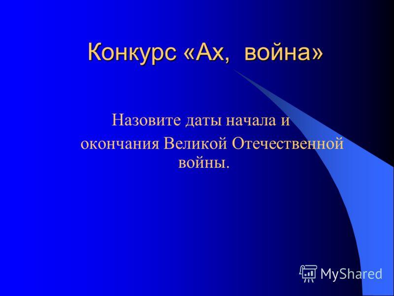 Конкурс «Ах, война» Конкурс «Ах, война» Назовите даты начала и окончания Великой Отечественной войны.
