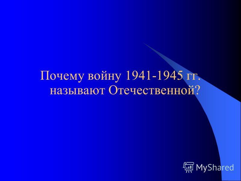 Почему войну 1941-1945 гг. называют Отечественной?