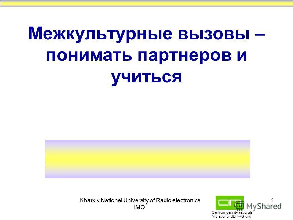 Centrum fuer internationale Migration und Entwicklung Kharkiv National University of Radio electronics IMO Kharkiv National University of Radio electronics IMO 1 Межкультурные вызовы – понимать партнеров и учиться