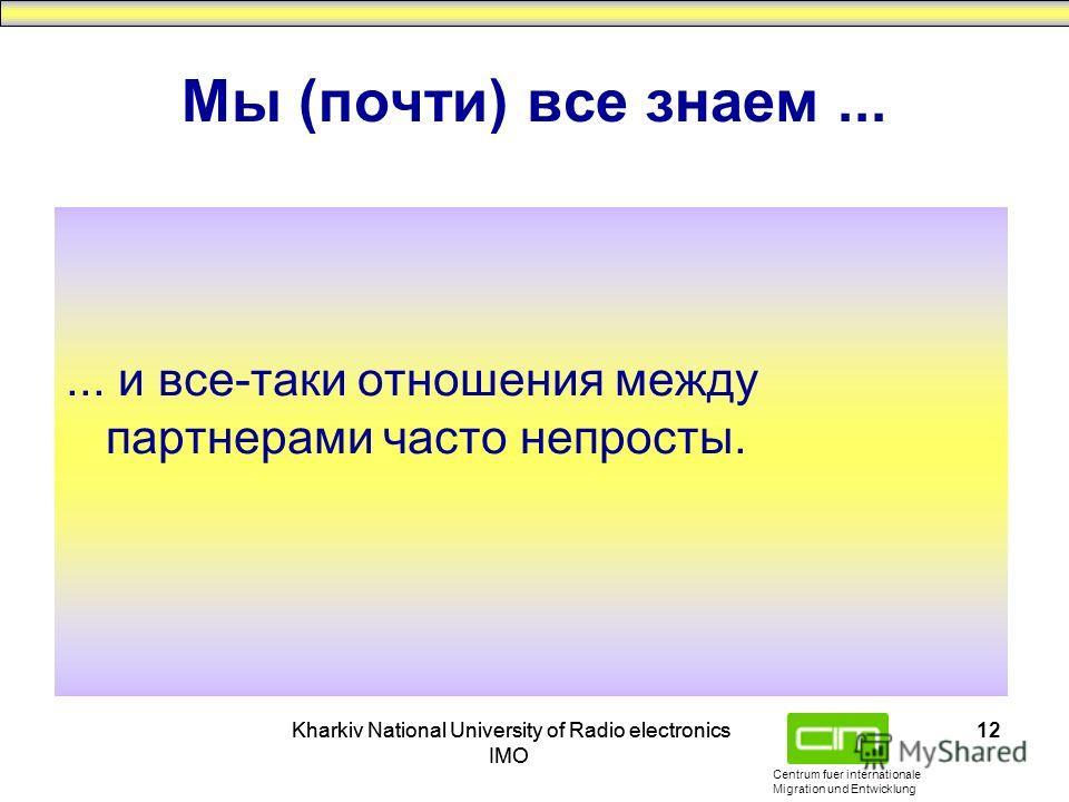 Centrum fuer internationale Migration und Entwicklung Kharkiv National University of Radio electronics IMO Kharkiv National University of Radio electronics IMO 12 Мы (почти) все знаем...... и все-таки отношения между партнерами часто непросты.