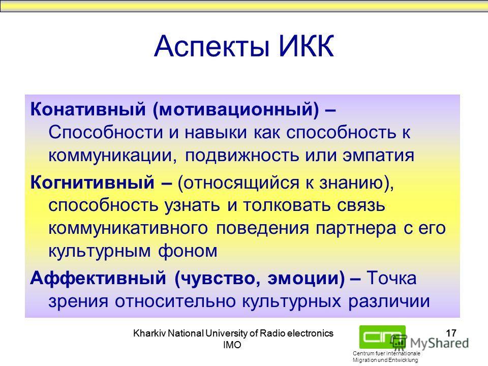 Centrum fuer internationale Migration und Entwicklung Kharkiv National University of Radio electronics IMO Kharkiv National University of Radio electronics IMO 17 Конативный (мотивационный) – Способности и навыки как способность к коммуникации, подви