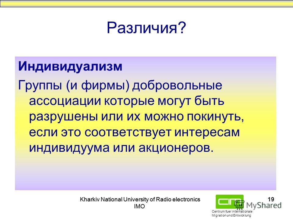 Centrum fuer internationale Migration und Entwicklung Kharkiv National University of Radio electronics IMO Kharkiv National University of Radio electronics IMO 19 Различия? Индивидуализм Группы (и фирмы) добровольные ассоциации которые могут быть раз