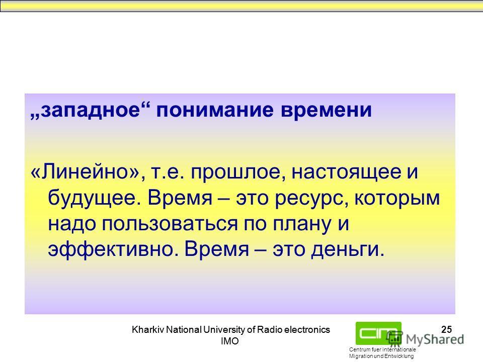 Centrum fuer internationale Migration und Entwicklung Kharkiv National University of Radio electronics IMO Kharkiv National University of Radio electronics IMO 25 западное понимание времени «Линейно», т.е. прошлое, настоящее и будущее. Время – это ре