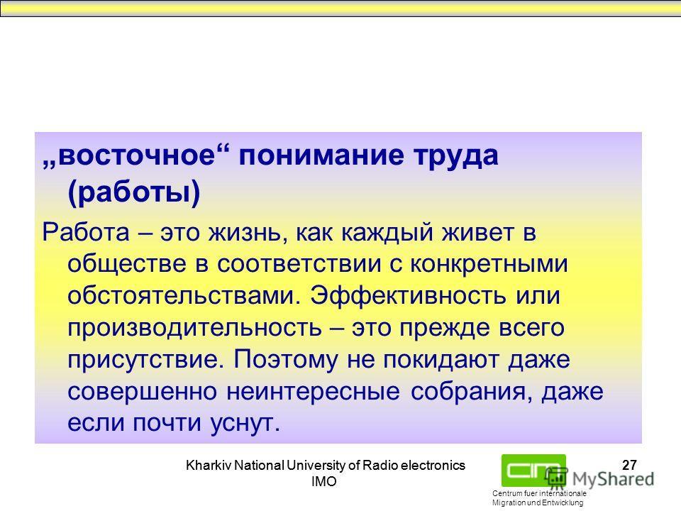 Centrum fuer internationale Migration und Entwicklung Kharkiv National University of Radio electronics IMO Kharkiv National University of Radio electronics IMO 27 восточное понимание труда (работы) Работа – это жизнь, как каждый живет в обществе в со