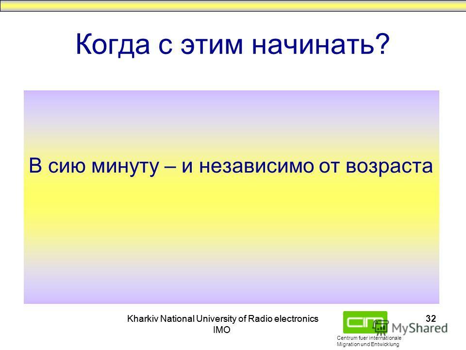 Centrum fuer internationale Migration und Entwicklung Kharkiv National University of Radio electronics IMO Kharkiv National University of Radio electronics IMO 32 Когда с этим начинать? В сию минуту – и независимо от возраста