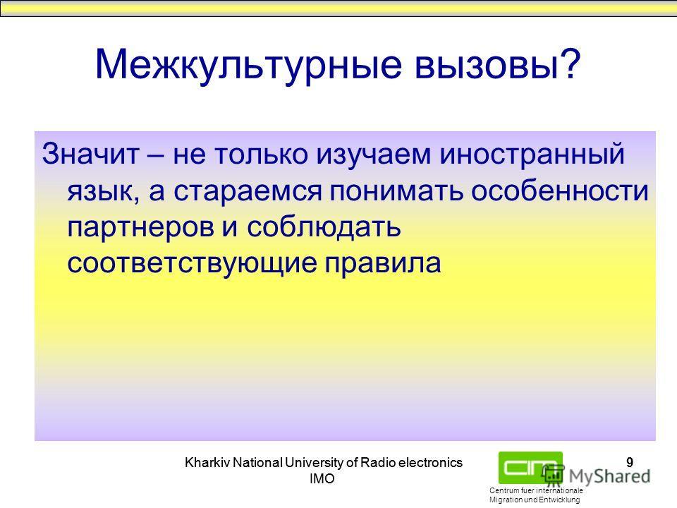 Centrum fuer internationale Migration und Entwicklung Kharkiv National University of Radio electronics IMO Kharkiv National University of Radio electronics IMO 9 Межкультурные вызовы? Значит – не только изучаем иностранный язык, а стараемся понимать