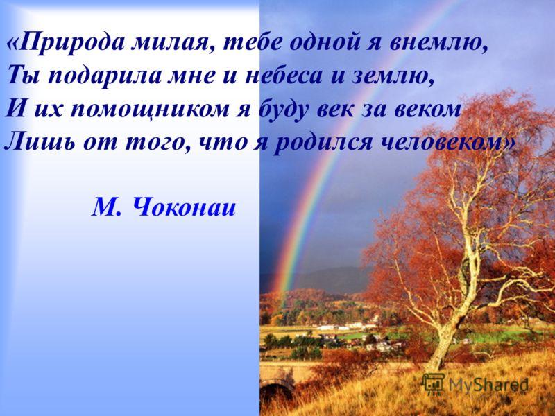 М. Чоконаи «Природа милая, тебе одной я внемлю, Ты подарила мне и небеса и землю, И их помощником я буду век за веком Лишь от того, что я родился человеком»
