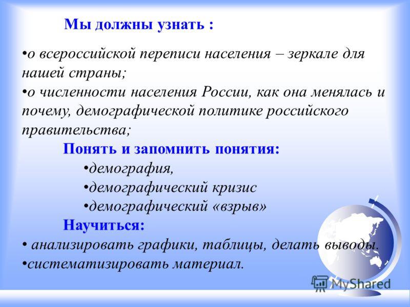 о всероссийской переписи населения – зеркале для нашей страны; о численности населения России, как она менялась и почему, демографической политике российского правительства; Понять и запомнить понятия: демография, демографический кризис демографическ