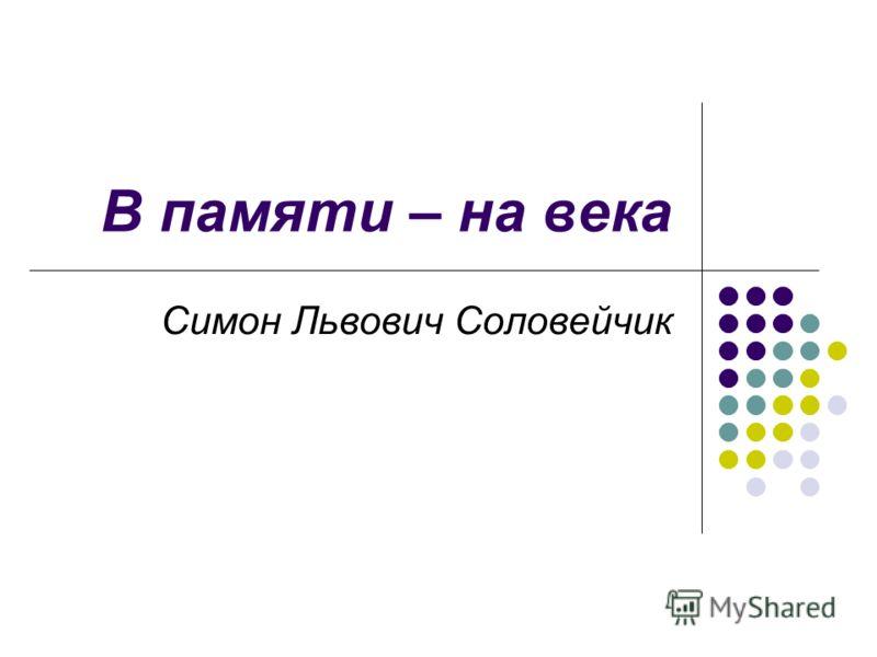 В памяти – на века Симон Львович Соловейчик