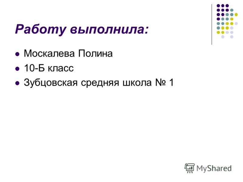 Работу выполнила: Москалева Полина 10-Б класс Зубцовская средняя школа 1