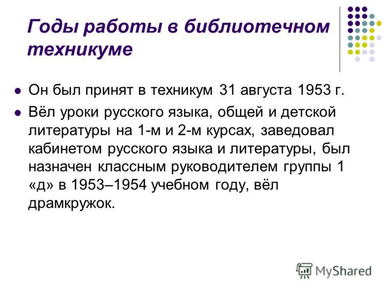 Годы работы в библиотечном техникуме Он был принят в техникум 31 августа 1953 г. Вёл уроки русского языка, общей и детской литературы на 1-м и 2-м курсах, заведовал кабинетом русского языка и литературы, был назначен классным руководителем группы 1 «