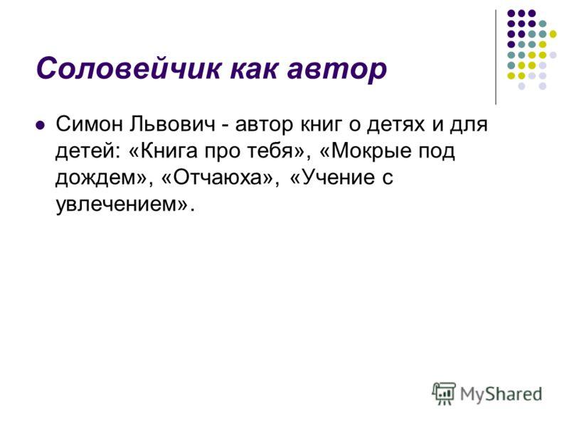 Соловейчик как автор Симон Львович - автор книг о детях и для детей: «Книга про тебя», «Мокрые под дождем», «Отчаюха», «Учение с увлечением».