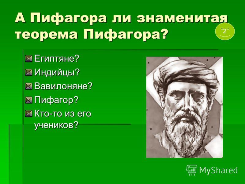 А Пифагора ли знаменитая теорема Пифагора? Египтяне?Индийцы?Вавилоняне?Пифагор? Кто-то из его учеников? 2
